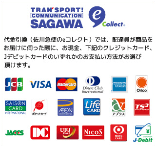 代金引換(佐川のeコレクト)では、配達員が商品をお届けに伺った際に、お現金、下記のクレジットカード、デビットカードのいずれかのお支払方法がお選び頂けます。|JCB・VISA・MASTER・DinersClub・AMERICAN EXPRESS・Orico・SAISON・ポケットカード・AEON・Life・アプラス・TS3・JACCS・DC・UFJ・Nicos・MUFG・J-Debit